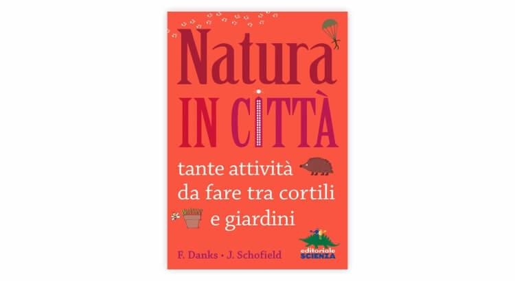 Libri per giocare all'aria aperta: Natura in città. Tante attività da fare tra cortili e giardini di Fiona Danks e Jo Schofield